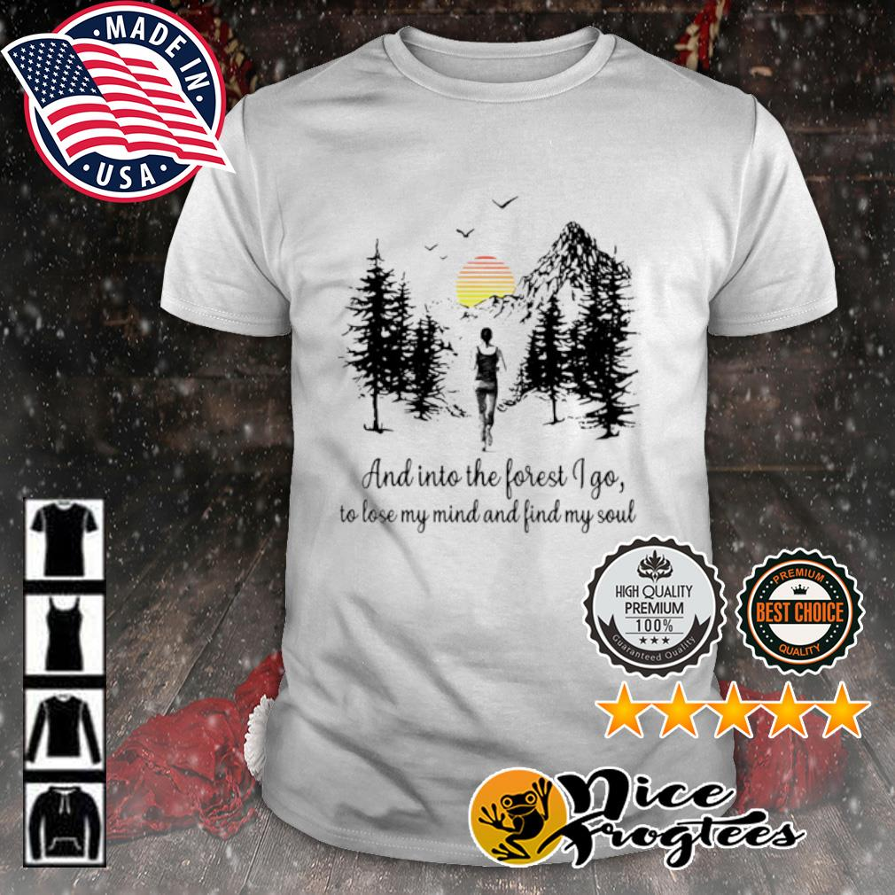 Running And Into the forest I go to lose my mind find my soul shirt