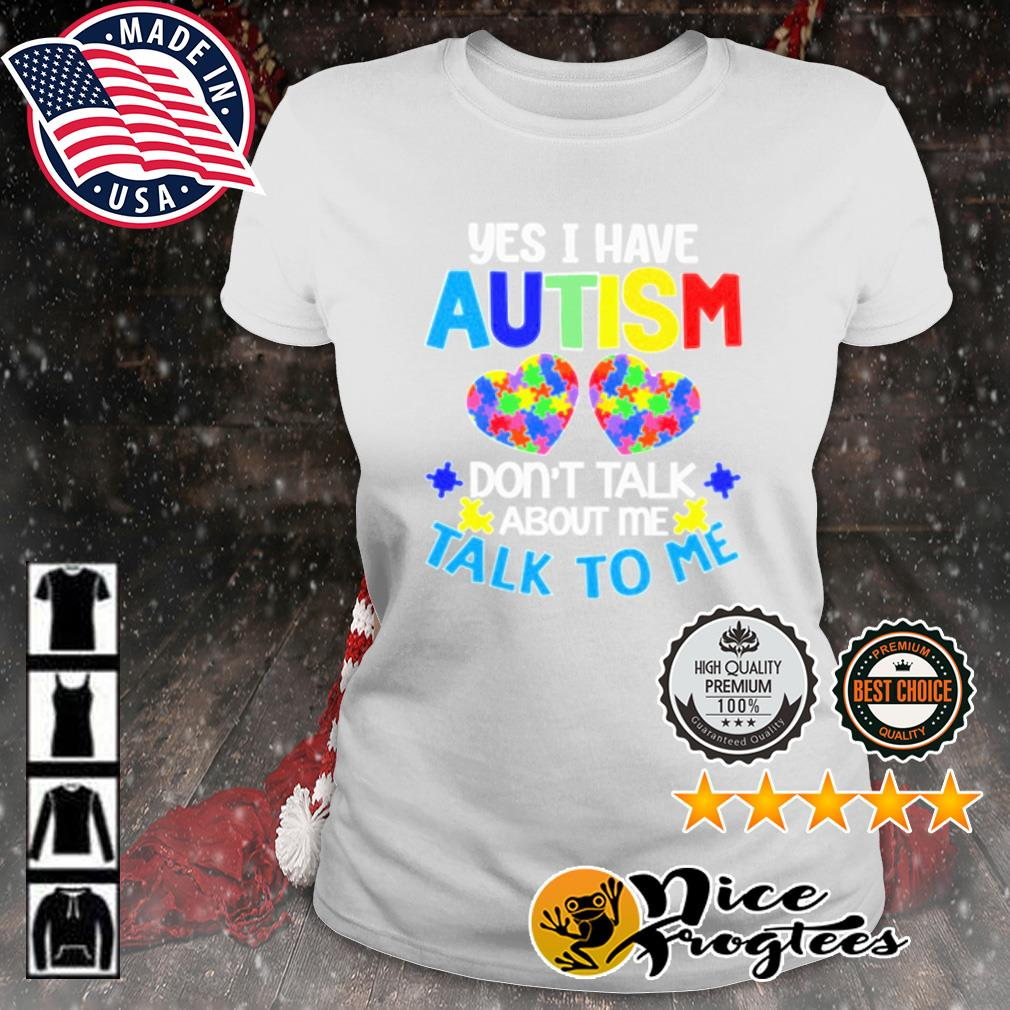 Yes I have autism don't talk about me talk to me s ladies-tee