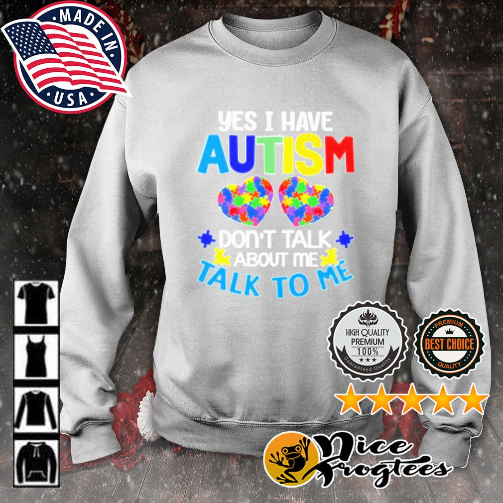 Yes I have autism don't talk about me talk to me s sweater