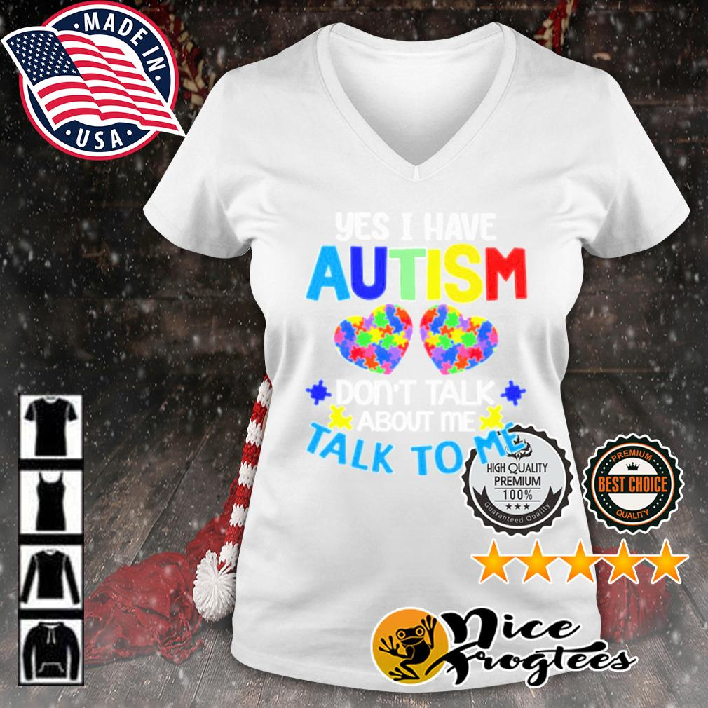 Yes I have autism don't talk about me talk to me s v-neck-t-shirt
