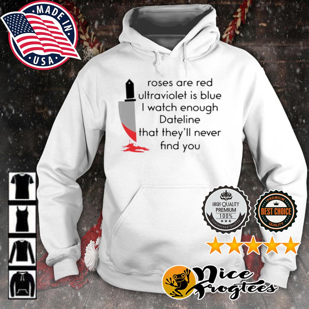 Roses are red ultraviolet is blue I watch enough dateline that they'll never find you s hoodie