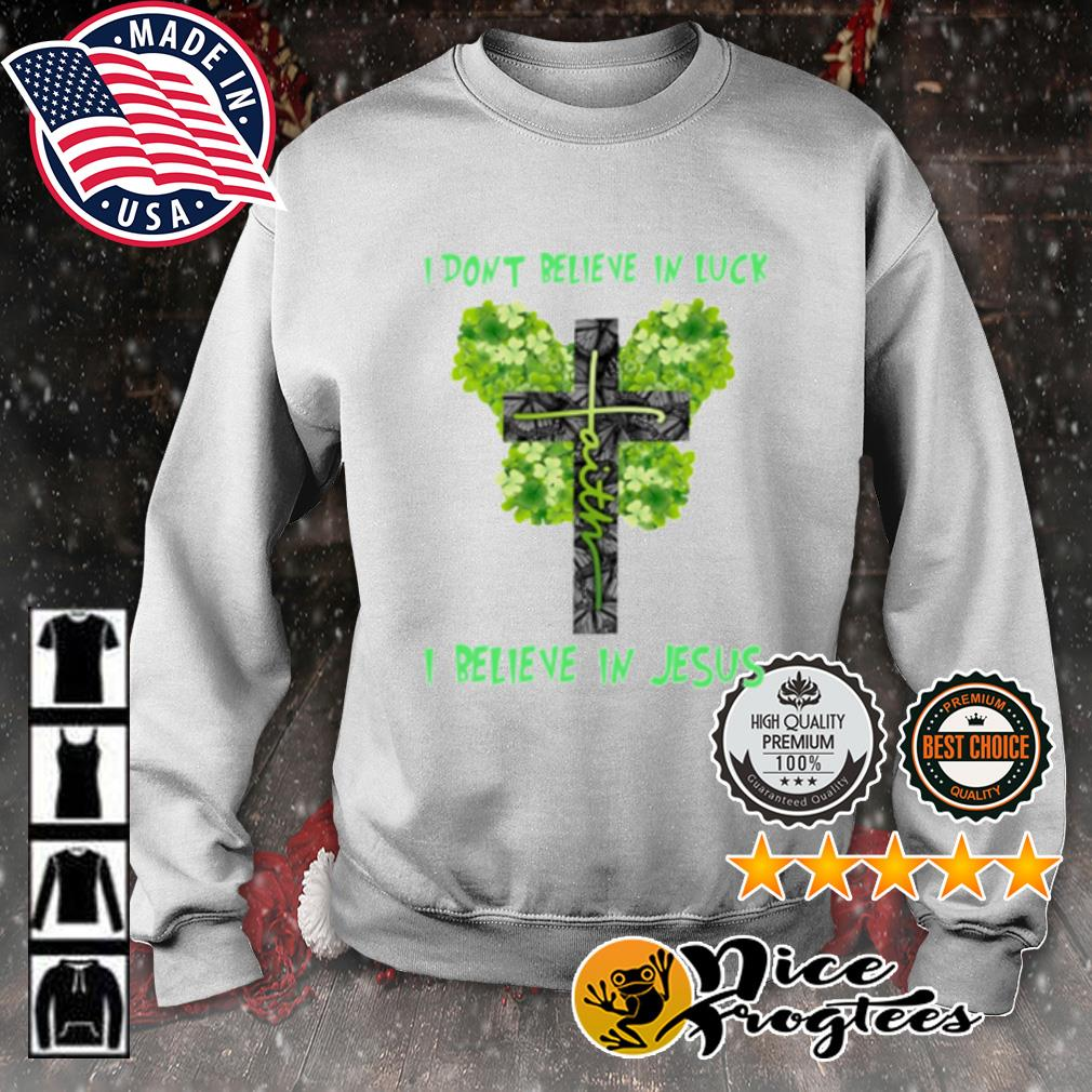 St. Patrick's Day Faith I don't believe in luck I believe in Jesus s sweater