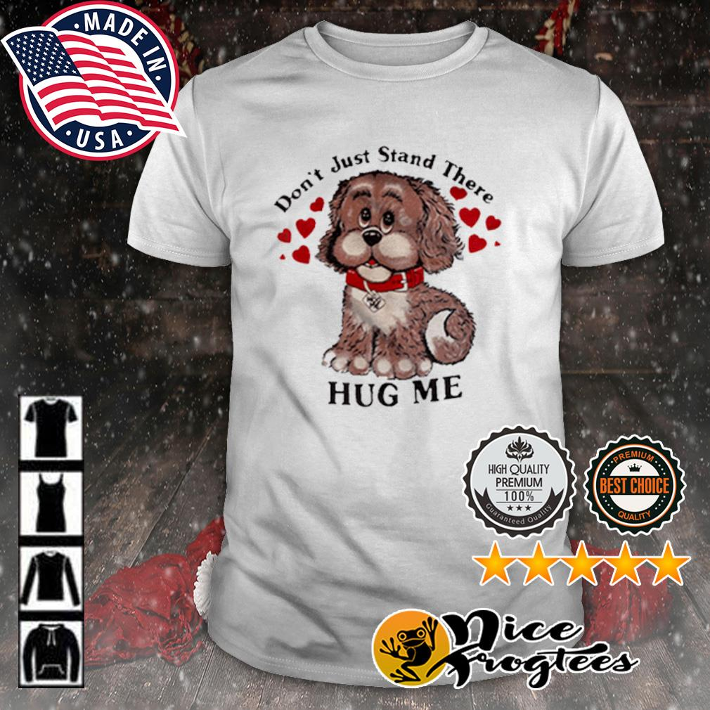 Don't just stand there hug me shirt