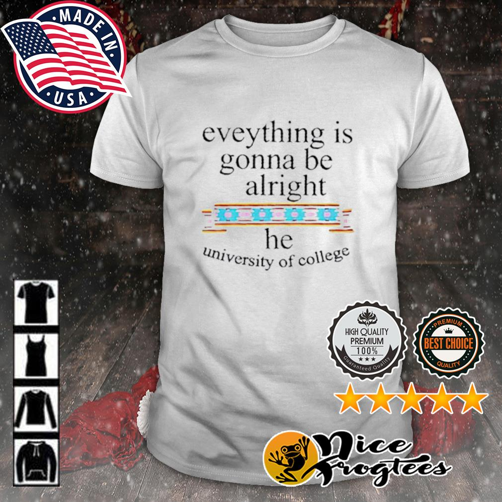 Everything is gonna be alright he university of college shirt