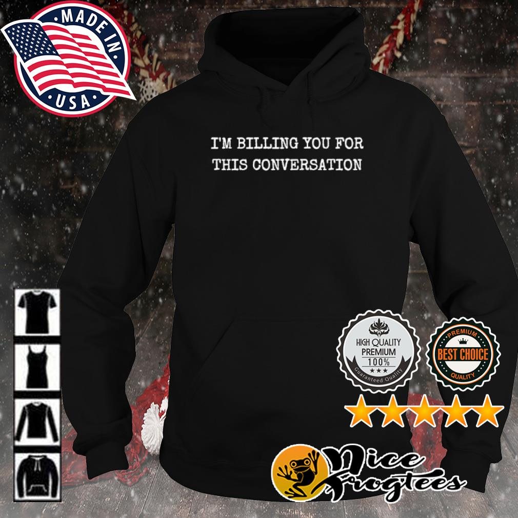 I'm billing you for this conversation s hoodie