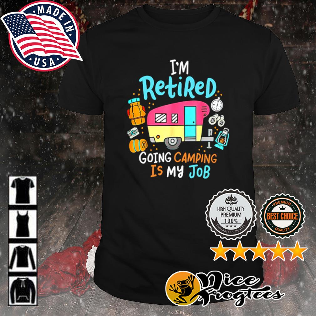 I'm retired going camping is my job shirt