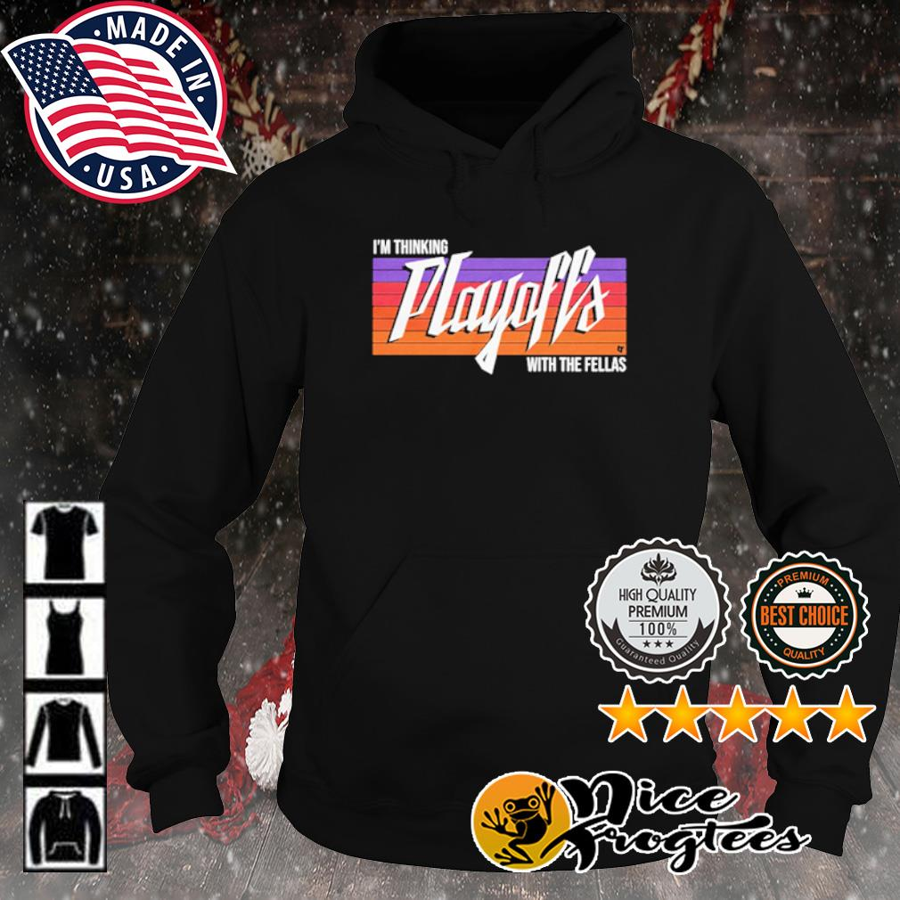 I'm Thinking Playoffs Tonight With The Fellas s hoodie