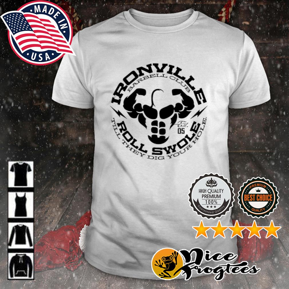 Ironville Barbell club roll swole till they dig your hole shirt