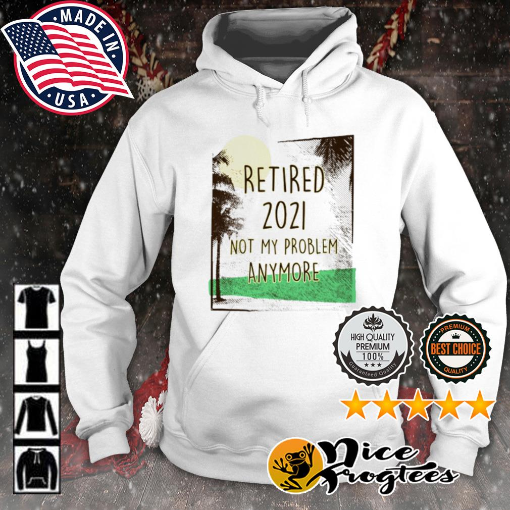 Retired 2021 not my problem anymore s hoodie
