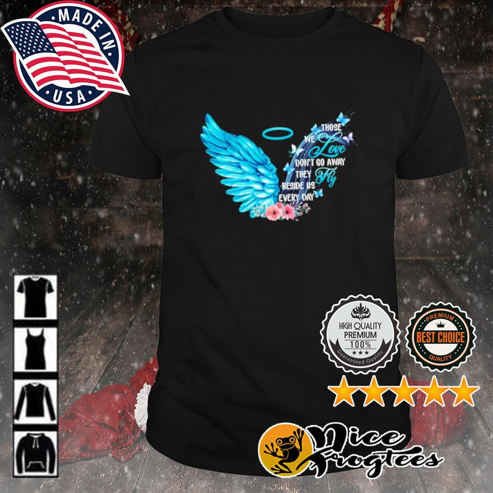 Those we love don't go away they fly beside us every day shirt