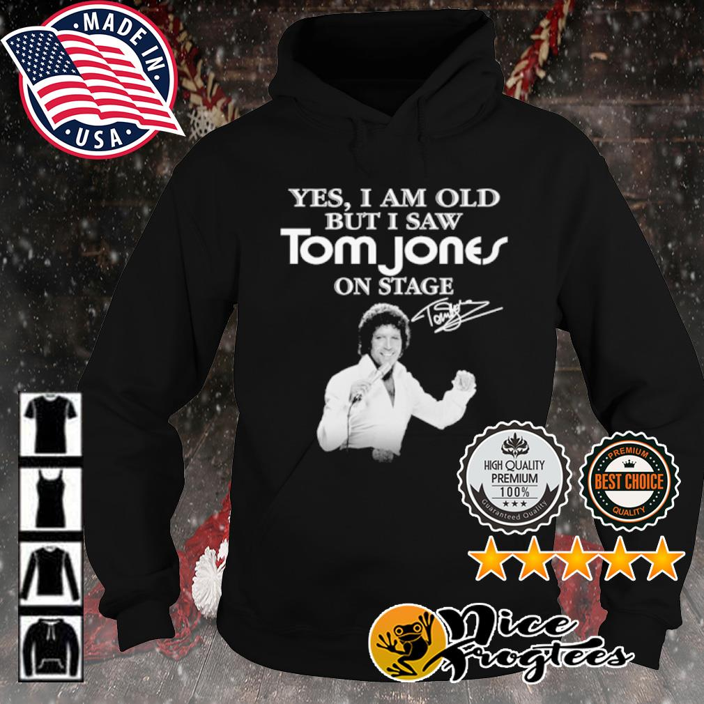 Yes I am old but I saw Tom Jones on stage signature s hoodie