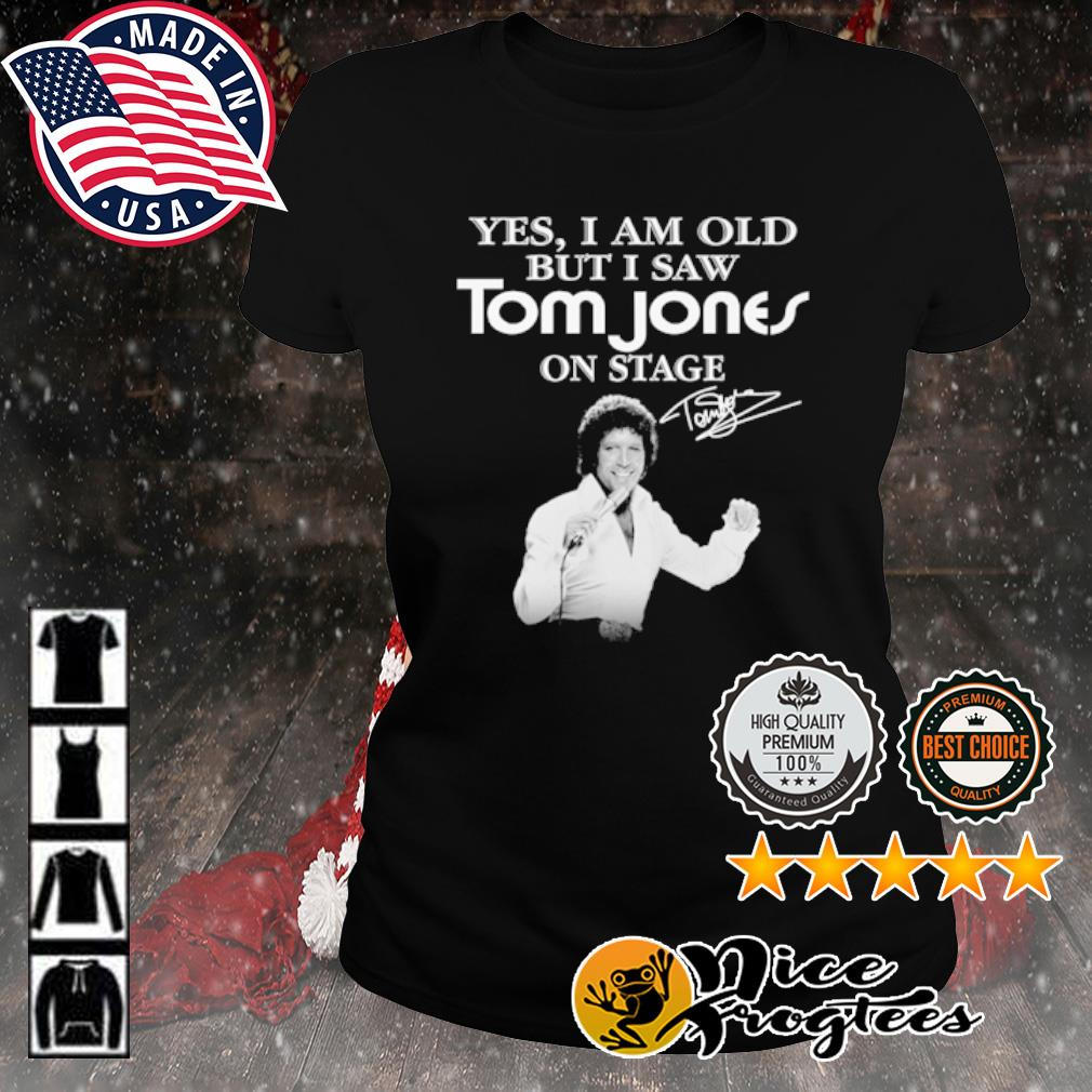 Yes I am old but I saw Tom Jones on stage signature s ladies-tee