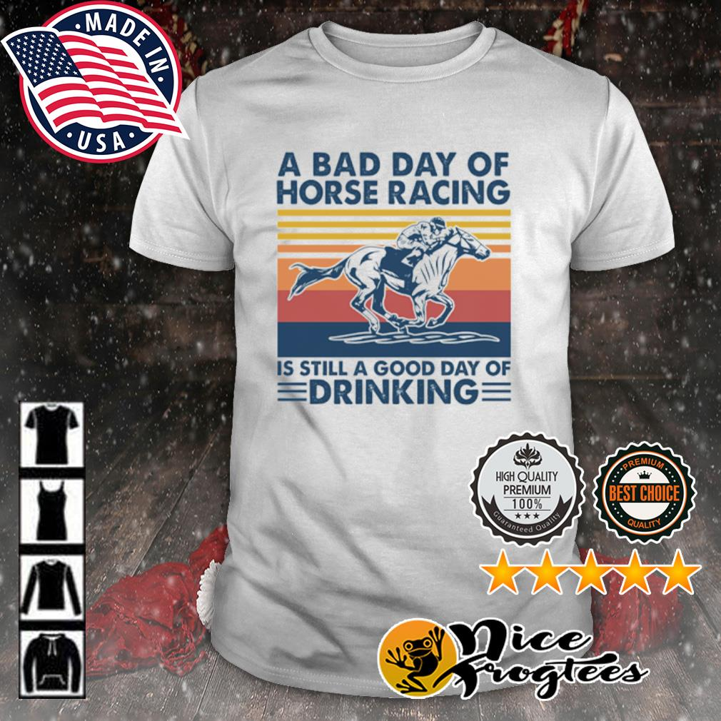 A bad day of horse racing is still a good day of drinking vintage shirt