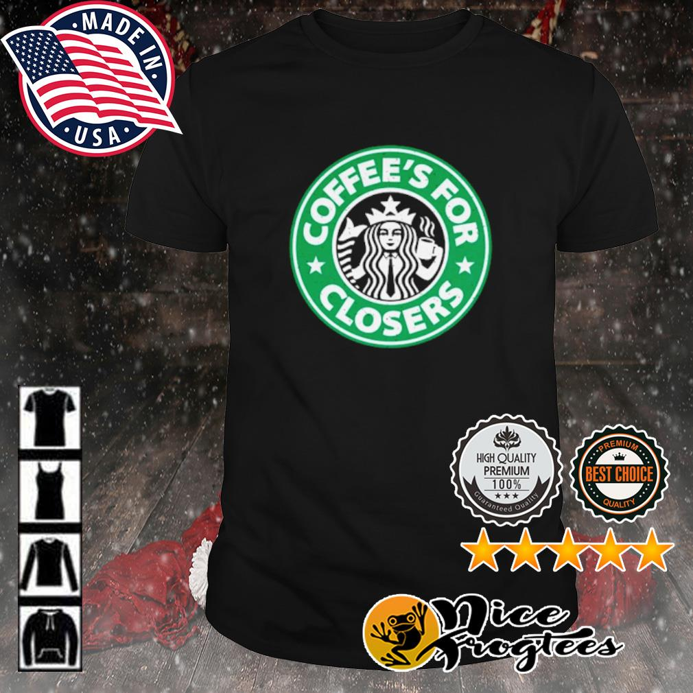 Coffee's for closers shirt