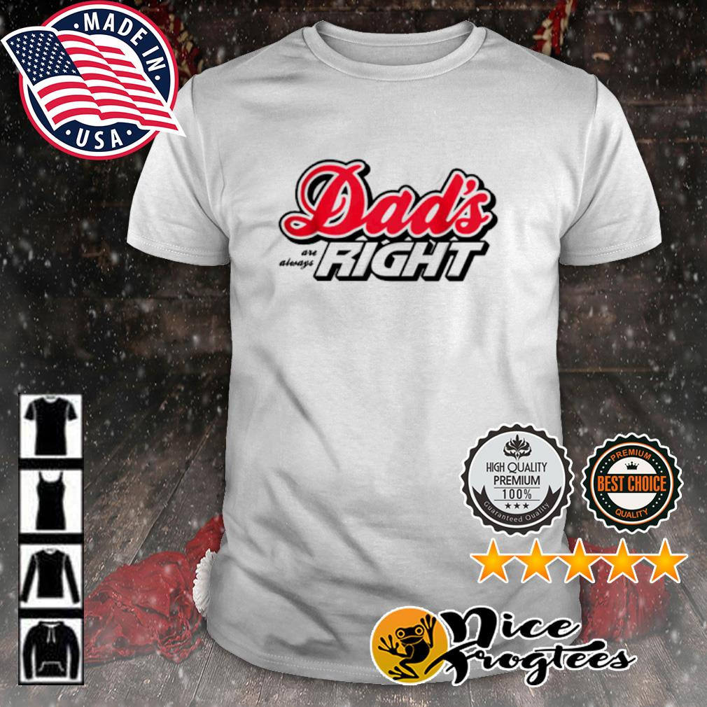 Dad's are always right shirt