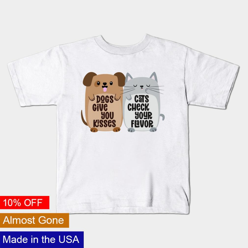 Dogs give you kisses cats check your flavor shirt