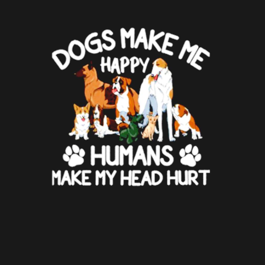 Dogs make me happy humans make my head hurt t-s t-shirt