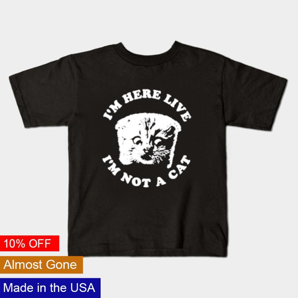 I'm here live I'm not a cat shirt