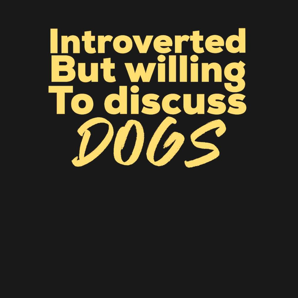 Introverted but willing to discuss dogs s t-shirt