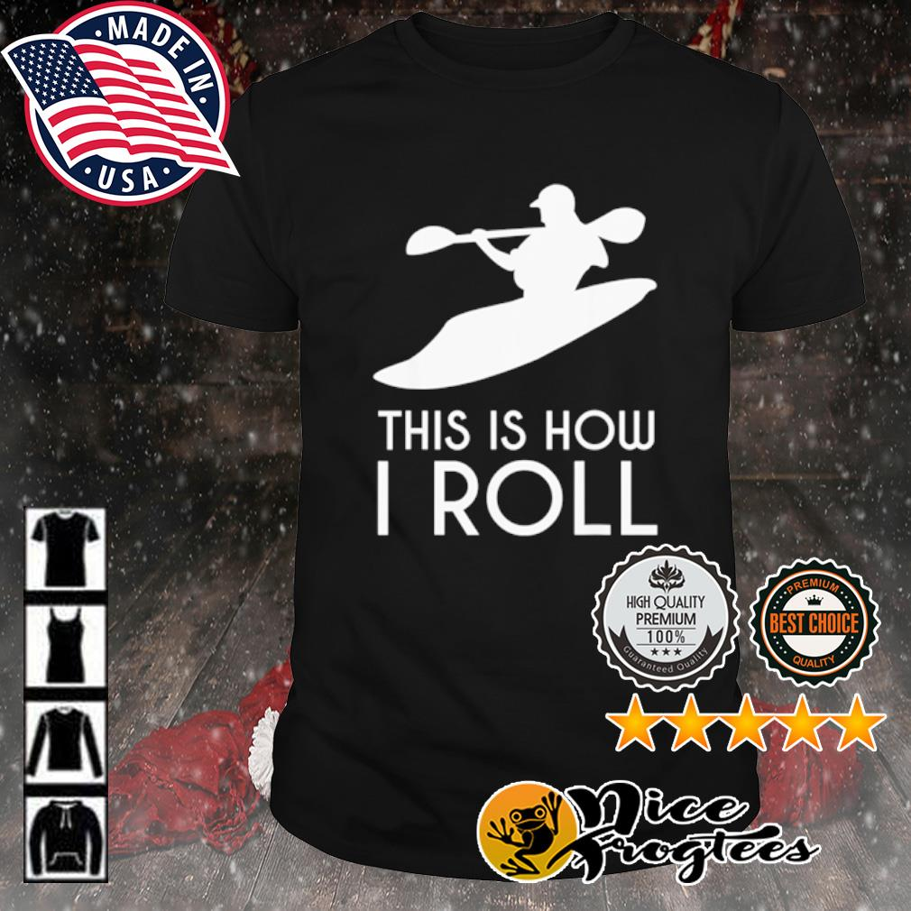 Kayak this is how I roll shirt