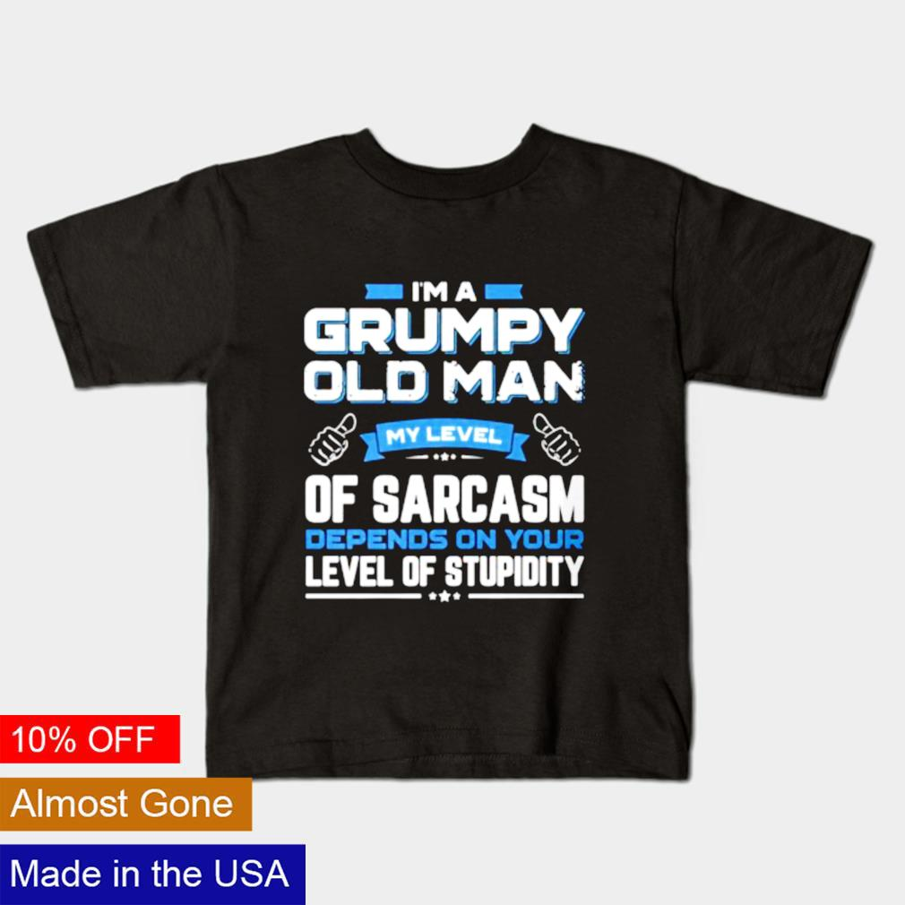 I am a grumpy old man my level of sarcasm depends on your shirt