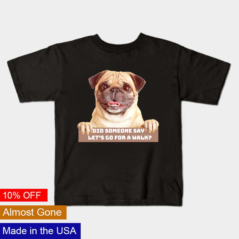 Pug did someone say let's go for a walk shirt