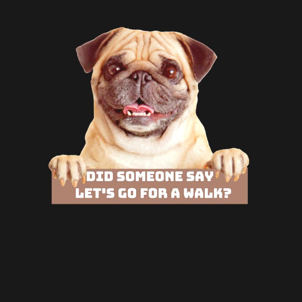 Pug did someone say let's go for a walk s t-shirt