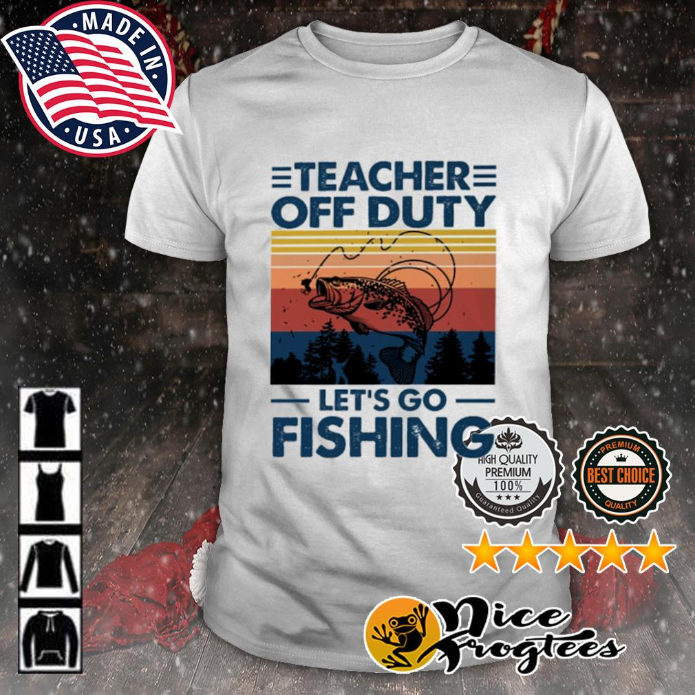 Teacher off duty let's go fishing vintage shirt