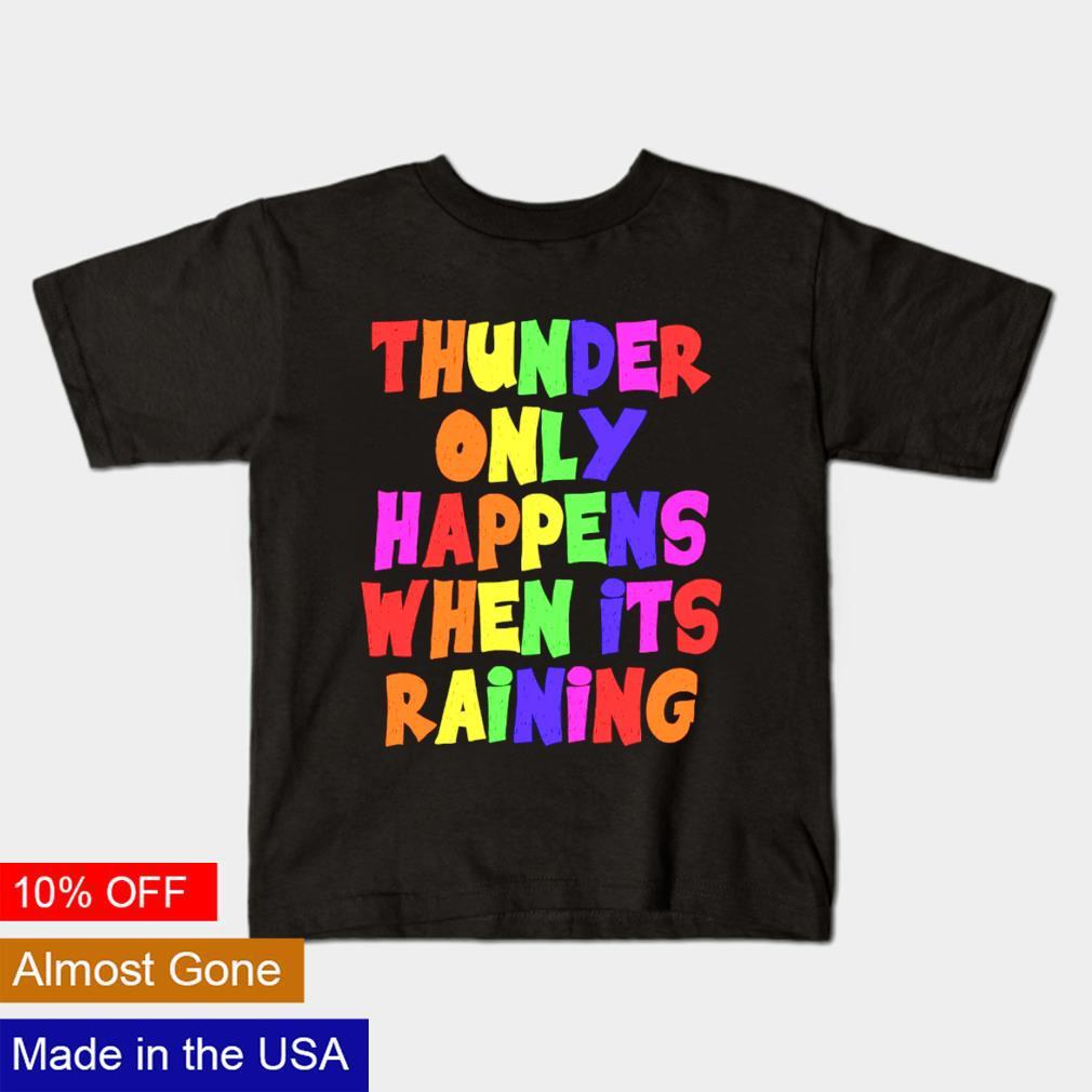 Thunder only happens when it's raining shirt