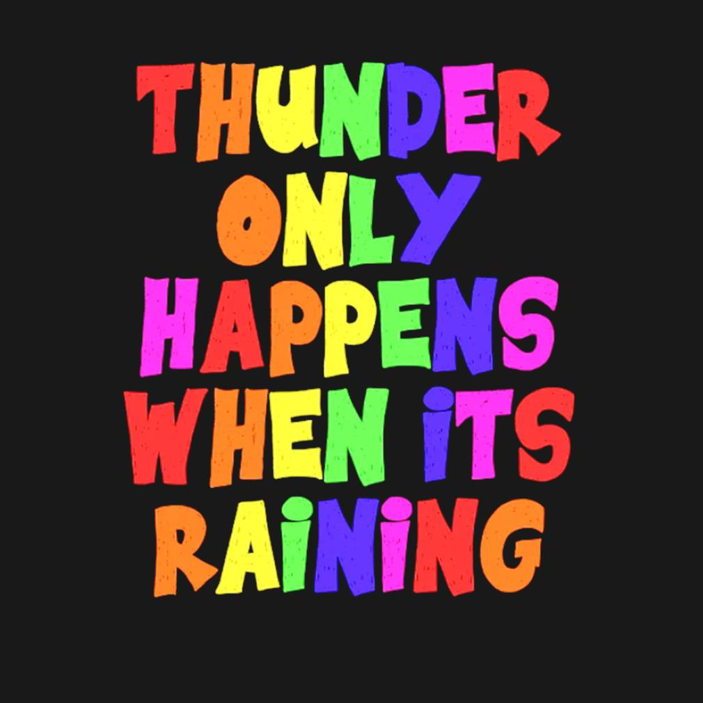 Thunder only happens when it's raining s t-shirt