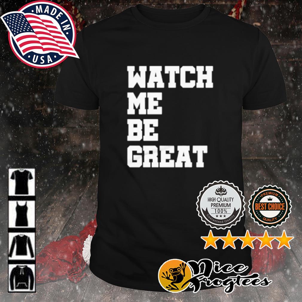 Watch me be great shirt