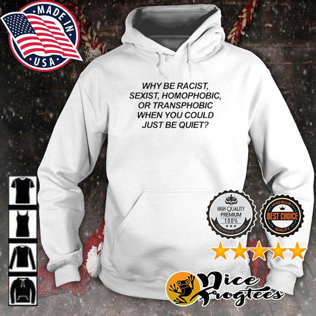 Why be racist sexist homophobic or transphobic when you could just be quiet s hoodie