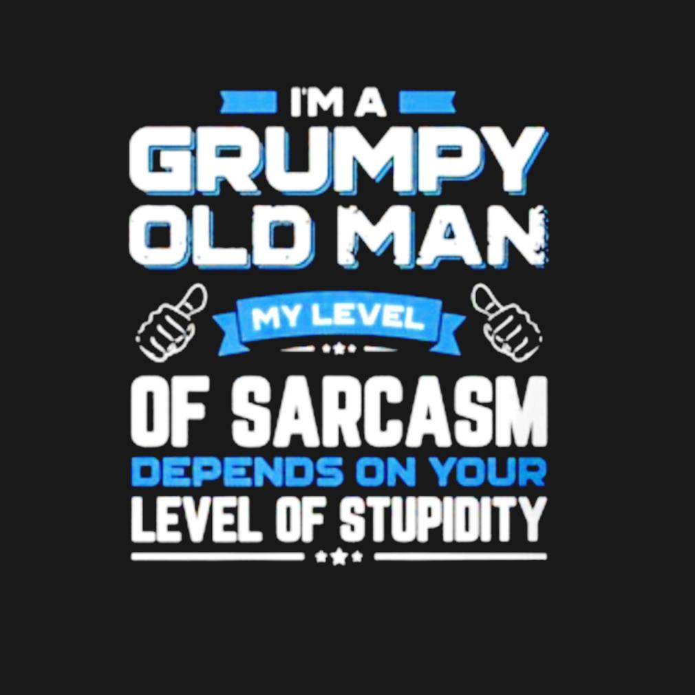 I am a grumpy old man my level of sarcasm depends on your s t-shirt