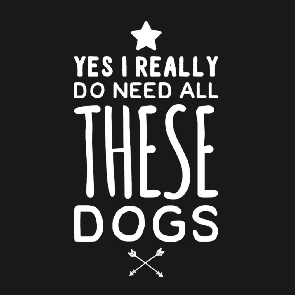 Yes I really Do need all these dogs s t-shirt