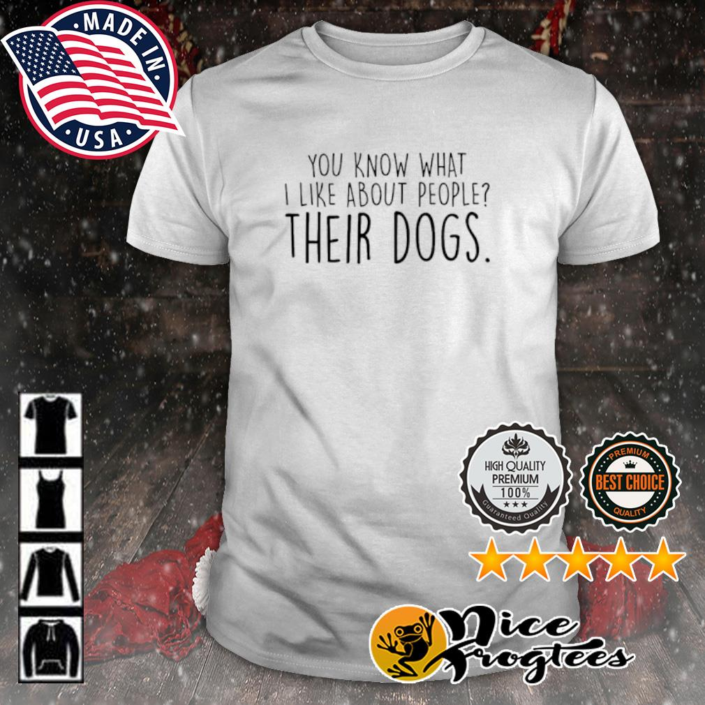 You know what i like about people their dogs shirt