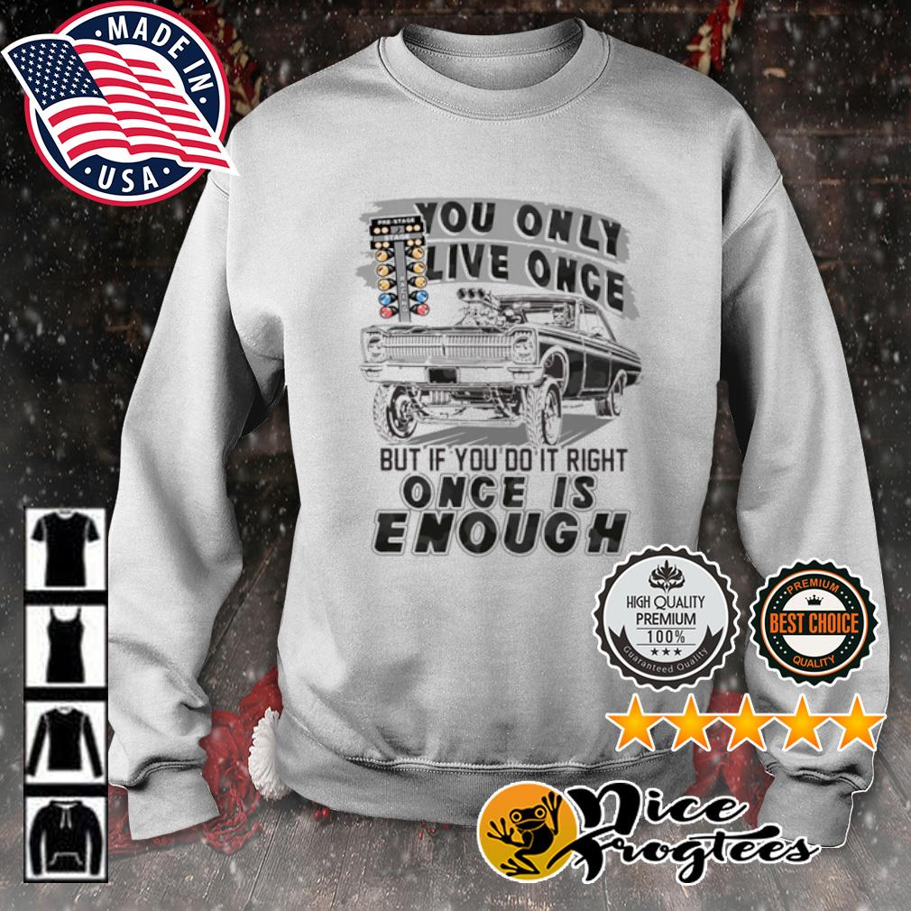 You only live once but if you do it right once is enough s sweater