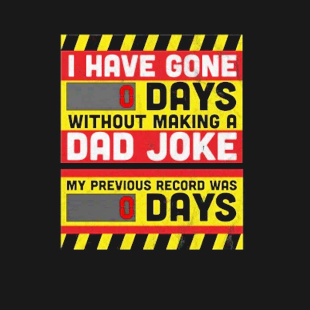 I have gone 0 days without making a dad joke Father's day s t-shirt