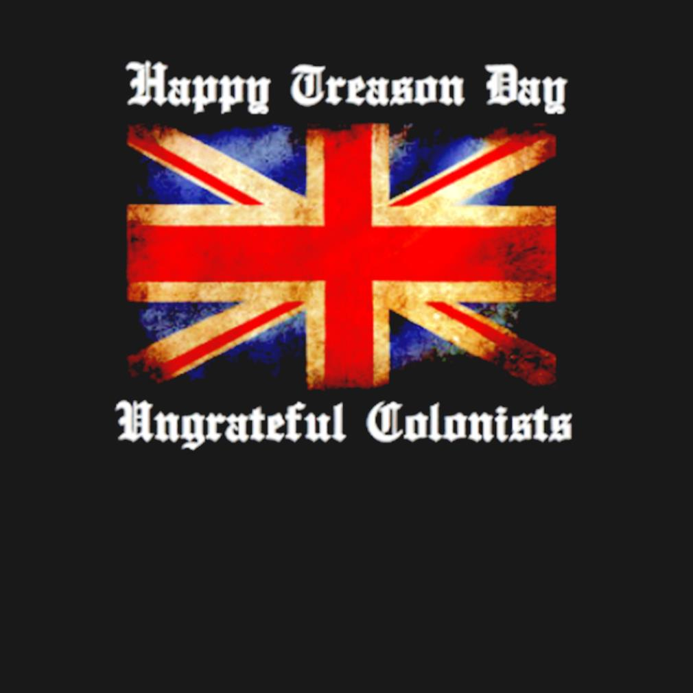 Happy treason day ungrateful colonists 4th Of July s t-shirt