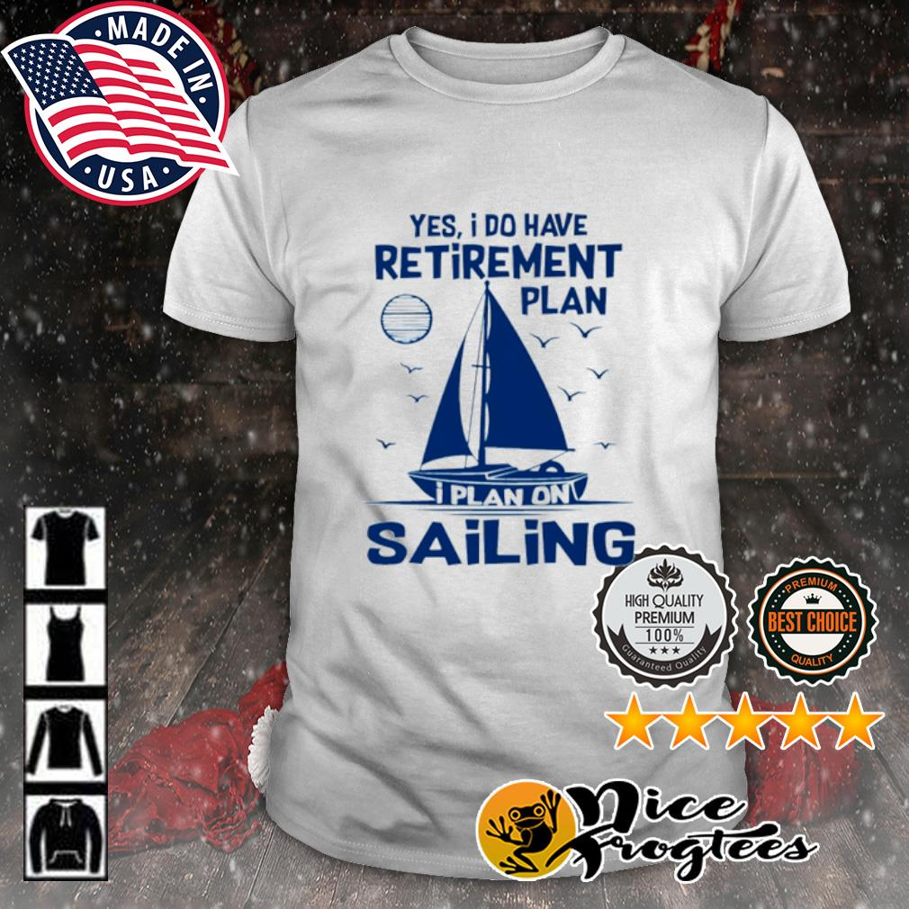 Yes I do have retirement plan I plan on sailing shirt