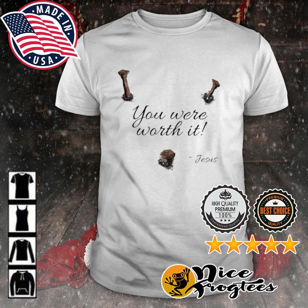 You were worth it Jesus shirt