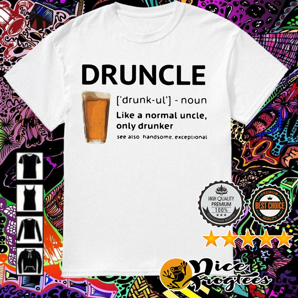 Beer Druncle like a normal uncle only drunker see also handsome exceptional shirt