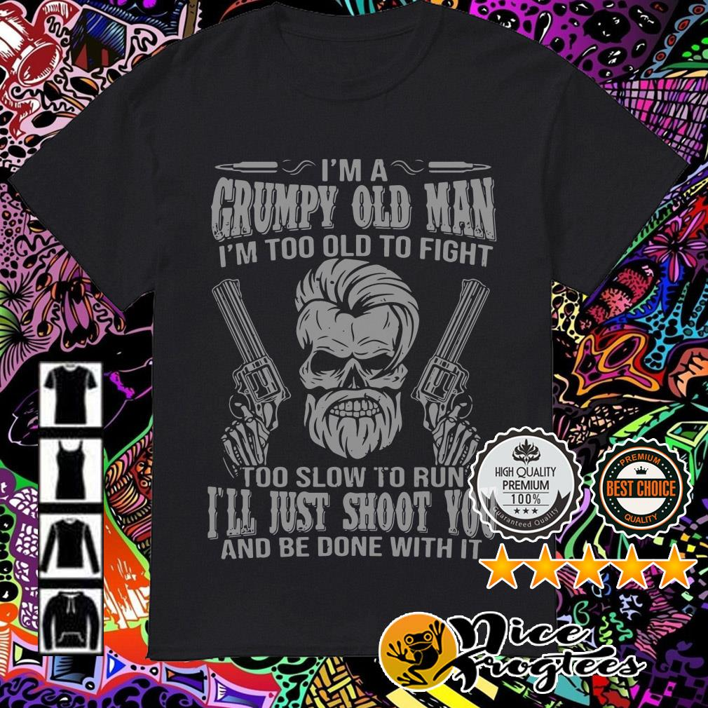 I am grumpy old man I'm too old to fight too slow to run I'll just shoot you shirt