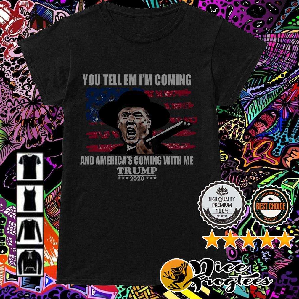 You tell em I'm coming and America's coming with me Trump 2020 Ladies Tee