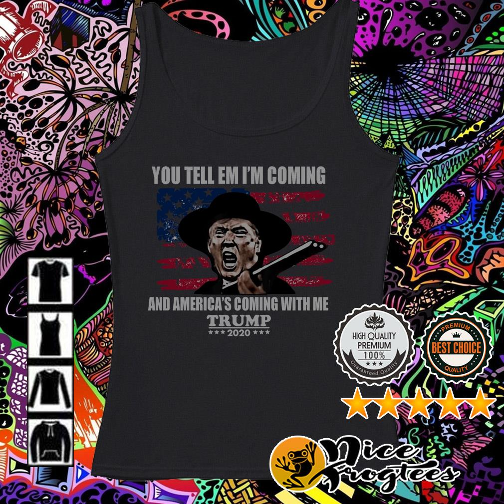 You tell em I'm coming and America's coming with me Trump 2020 Tank top