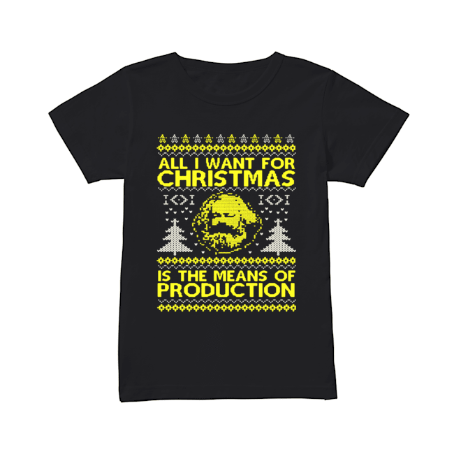 All I Want For Christmas Is The Means Of Production Ugly Christmas Shirt Classic Women's T-shirt