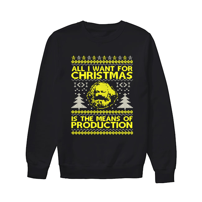 All I Want For Christmas Is The Means Of Production Ugly Christmas Shirt Unisex Sweatshirt