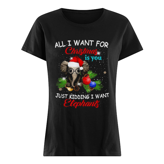 All I want for Christmas is you just kidding I want elephants  Classic Women's T-shirt