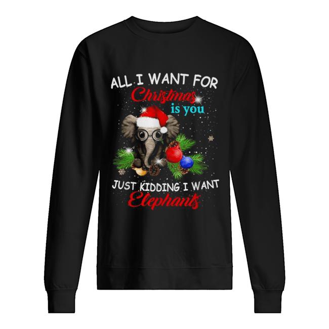 All I want for Christmas is you just kidding I want elephants  Unisex Sweatshirt