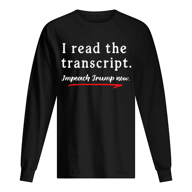 I Read the Transcript Impeach Donald Trump Now  Long Sleeved T-shirt