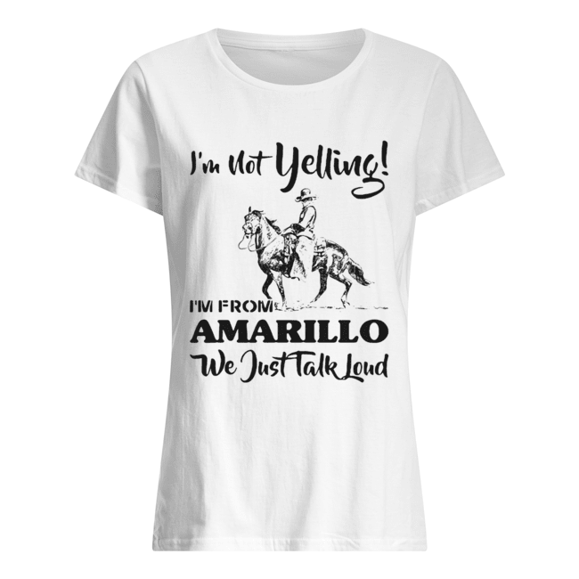 I'm Not Yelling I'm From Amarillo We Just Talk Loud Horse  Classic Women's T-shirt